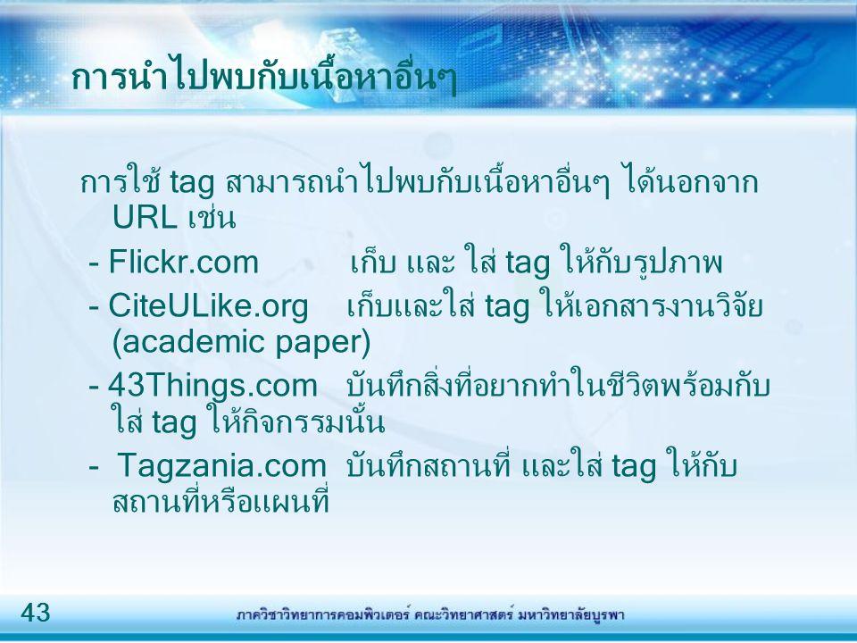 43 การนำไปพบกับเนื้อหาอื่นๆ การใช้ tag สามารถนำไปพบกับเนื้อหาอื่นๆ ได้นอกจาก URL เช่น - Flickr.com เก็บ และ ใส่ tag ให้กับรูปภาพ - CiteULike.org เก็บและใส่ tag ให้เอกสารงานวิจัย (academic paper) - 43Things.com บันทึกสิ่งที่อยากทำในชีวิตพร้อมกับ ใส่ tag ให้กิจกรรมนั้น - Tagzania.com บันทึกสถานที่ และใส่ tag ให้กับ สถานที่หรือแผนที่