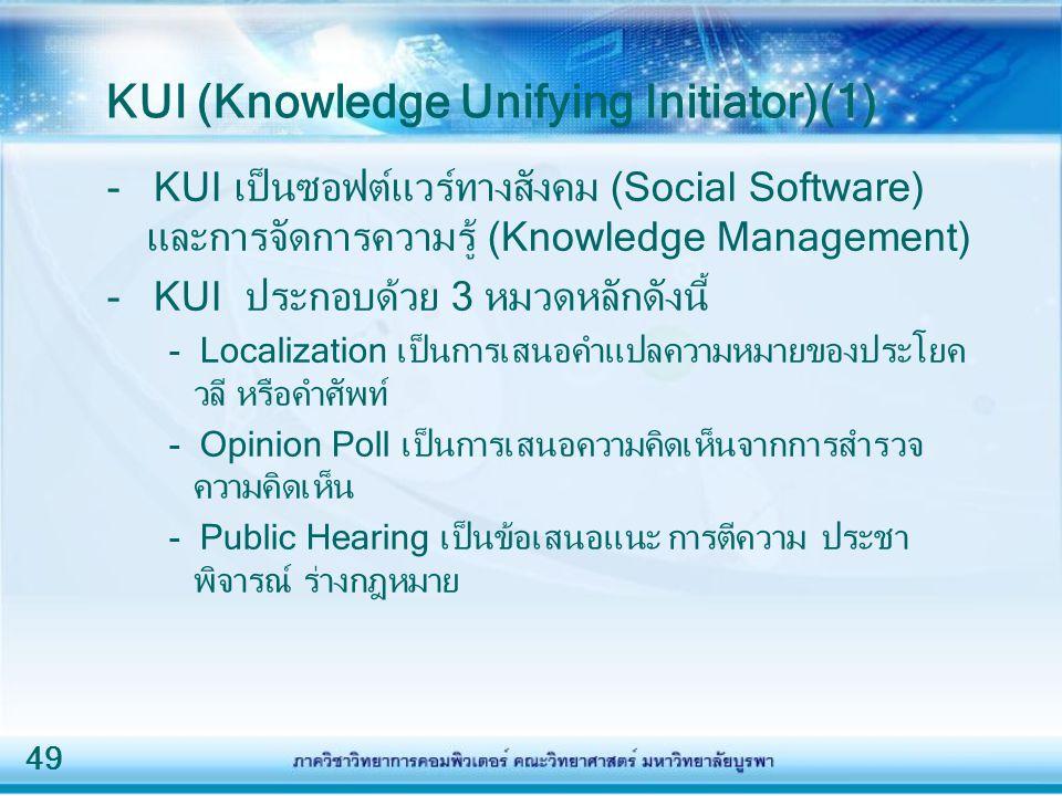 49 KUI (Knowledge Unifying Initiator)(1) - KUI เป็นซอฟต์แวร์ทางสังคม (Social Software) และการจัดการความรู้ (Knowledge Management) - KUI ประกอบด้วย 3 ห