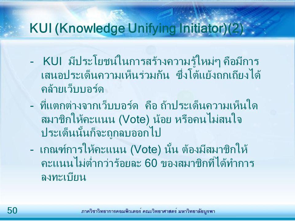 50 KUI (Knowledge Unifying Initiator)(2) - KUI มีประโยชน์ในการสร้างความรู้ใหม่ๆ คือมีการ เสนอประเด็นความเห็นร่วมกัน ซึ่งโต้แย้งถกเถียงได้ คล้ายเว็บบอร์ด - ที่แตกต่างจากเว็บบอร์ด คือ ถ้าประเด็นความเห็นใด สมาชิกให้คะแนน (Vote) น้อย หรือคนไม่สนใจ ประเด็นนั้นก็จะถูกลบออกไป - เกณฑ์การให้คะแนน (Vote) นั้น ต้องมีสมาชิกให้ คะแนนไม่ต่ำกว่าร้อยละ 60 ของสมาชิกที่ได้ทำการ ลงทะเบียน