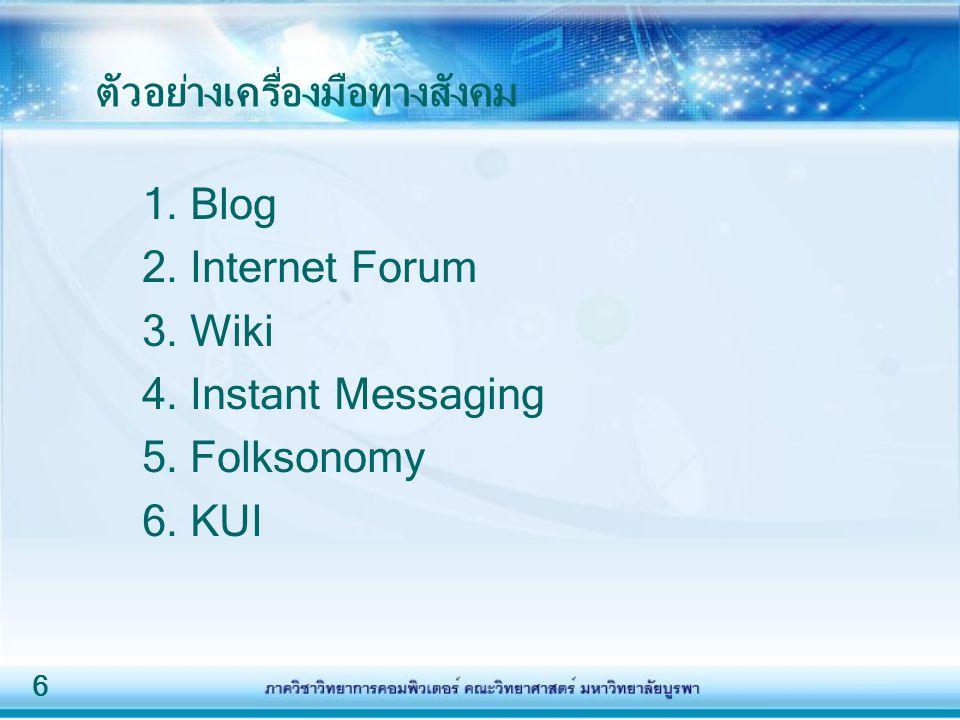 6 ตัวอย่างเครื่องมือทางสังคม 1. Blog 2. Internet Forum 3. Wiki 4. Instant Messaging 5. Folksonomy 6. KUI