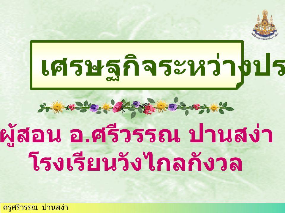 ครูศรีวรรณ ปานสง่า ผลการเรียนรู้ที่คาดหวัง อธิบายความสัมพันธ์ ทาง เศรษฐกิจระหว่าง ประเทศของไทย