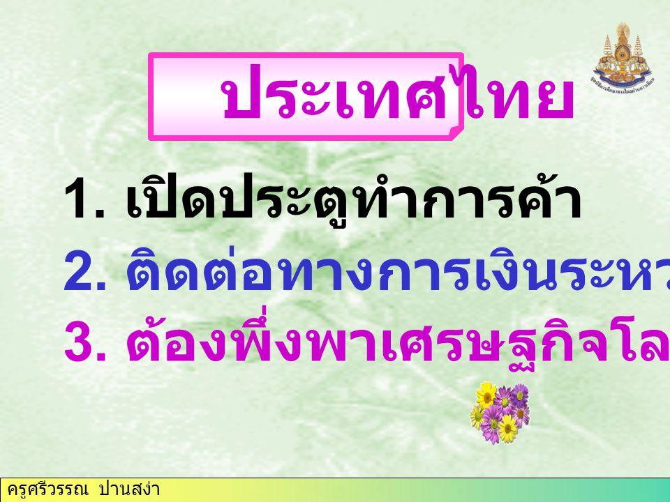ครูศรีวรรณ ปานสง่า 1. เปิดประตูทำการค้า ประเทศไทย 2. ติดต่อทางการเงินระหว่างประเทศ 3. ต้องพึ่งพาเศรษฐกิจโลก