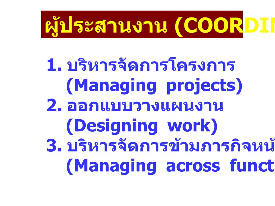 ผู้ประสานงาน (COORDINATOR) 1. บริหารจัดการโครงการ (Managing projects) 2. ออกแบบวางแผนงาน (Designing work) 3. บริหารจัดการข้ามภารกิจหน้าที่ของตน (Manag