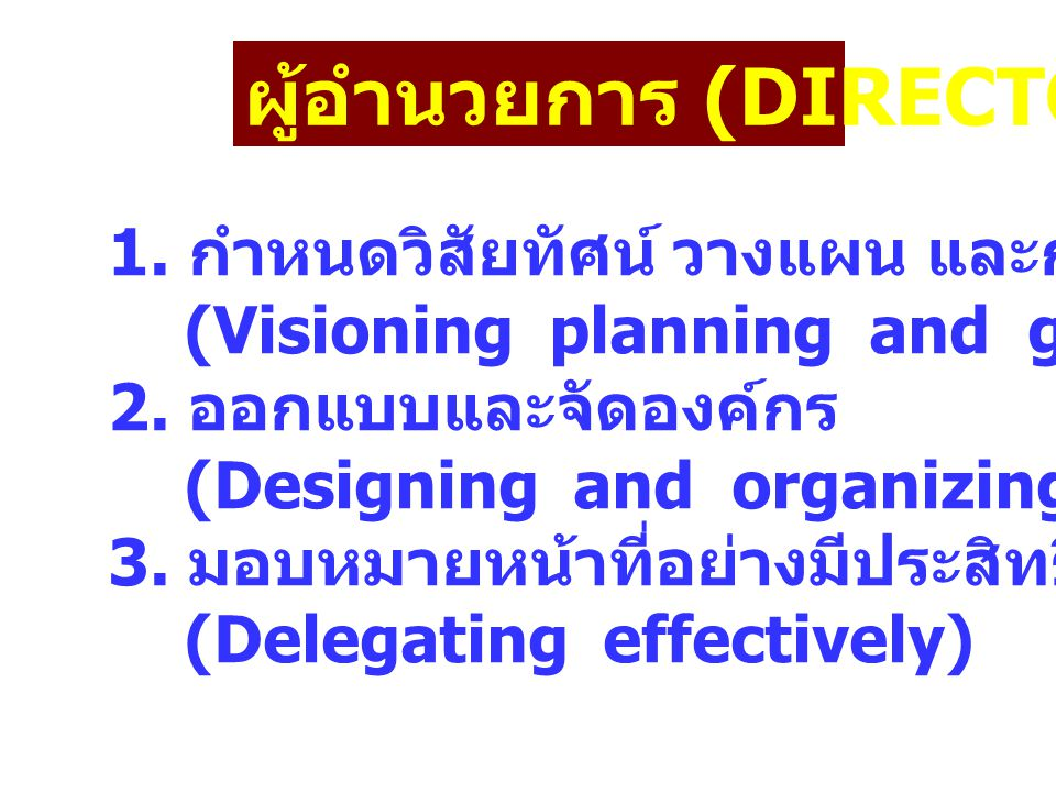 ผู้อำนวยการ (DIRECTOR) 1. กำหนดวิสัยทัศน์ วางแผน และกำหนดเป้าหมาย (Visioning planning and goal setting) 2. ออกแบบและจัดองค์กร (Designing and organizin