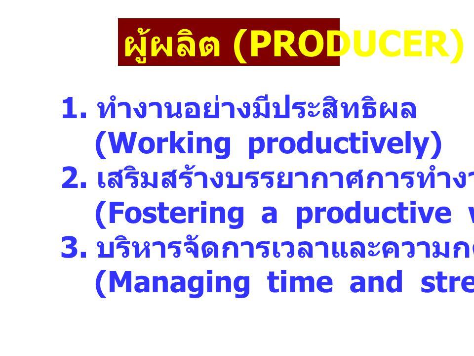 ผู้ผลิต (PRODUCER) 1. ทำงานอย่างมีประสิทธิผล (Working productively) 2. เสริมสร้างบรรยากาศการทำงานที่ดี (Fostering a productive work environment) 3. บร