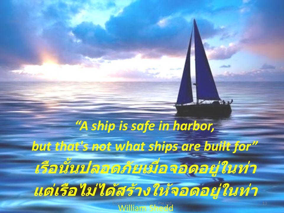A ship is safe in harbor, but that s not what ships are built for เรือนั้นปลอดภัยเมื่อจอดอยู่ในท่า แต่เรือไม่ได้สร้างให้จอดอยู่ในท่า William Shedd 13Copyright © 2010, GLC Pte Ltd