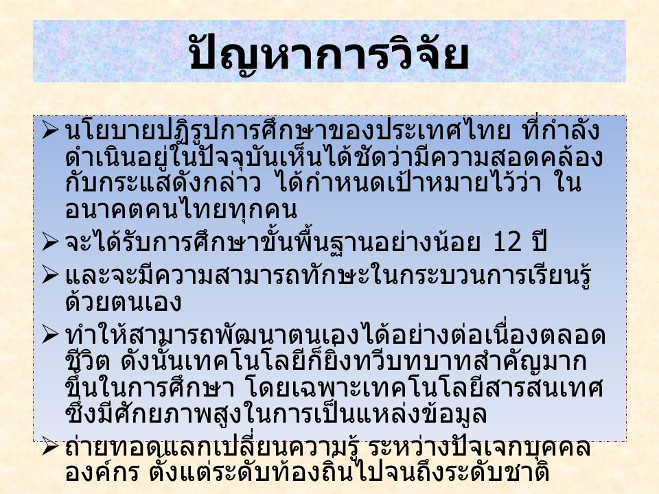 ปัญหาการวิจัย  นโยบายปฏิรูปการศึกษาของประเทศไทย ที่กำลัง ดำเนินอยู่ในปัจจุบันเห็นได้ชัดว่ามีความสอดคล้อง กับกระแสดังกล่าว ได้กำหนดเป้าหมายไว้ว่า ใน อ