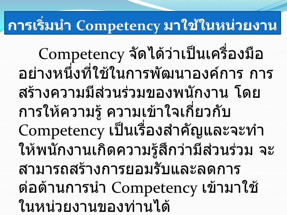 การเริ่มนำ Competency มาใช้ในหน่วยงาน Competency จัดได้ว่าเป็นเครื่องมือ อย่างหนึ่งที่ใช้ในการพัฒนาองค์การ การ สร้างความมีส่วนร่วมของพนักงาน โดย การให้ความรู้ ความเข้าใจเกี่ยวกับ Competency เป็นเรื่องสำคัญและจะทำ ให้พนักงานเกิดความรู้สึกว่ามีส่วนร่วม จะ สามารถสร้างการยอมรับและลดการ ต่อต้านการนำ Competency เข้ามาใช้ ในหน่วยงานของท่านได้