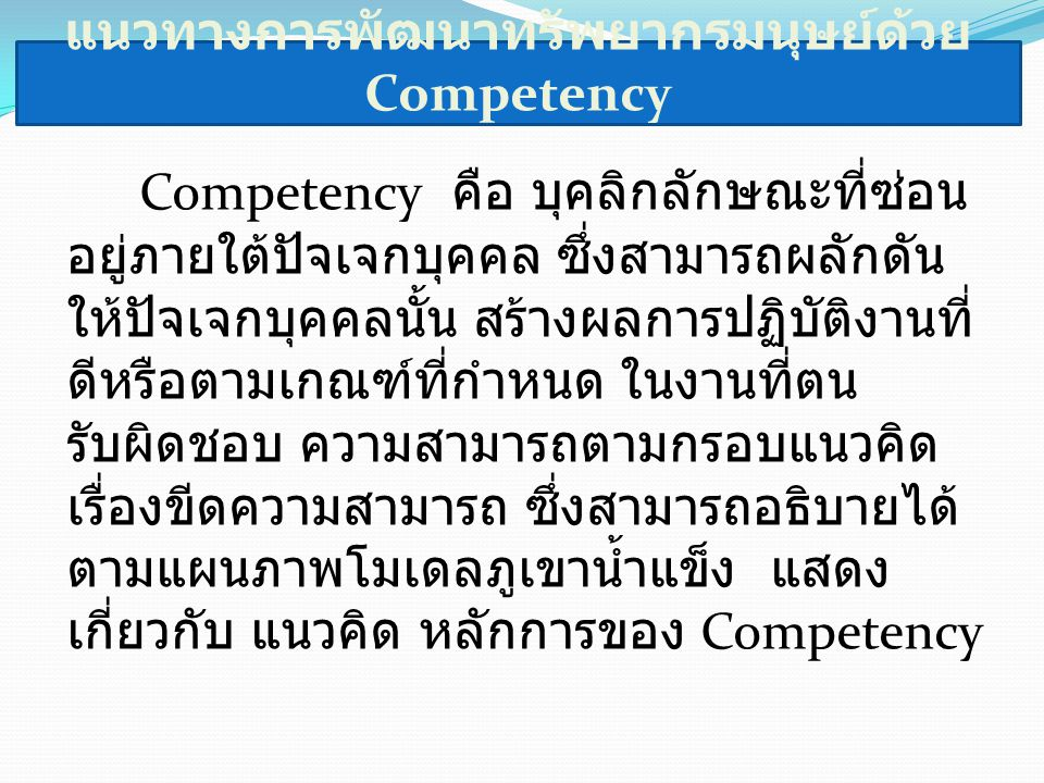 แนวทางการพัฒนาทรัพยากรมนุษย์ด้วย Competency Competency คือ บุคลิกลักษณะที่ซ่อน อยู่ภายใต้ปัจเจกบุคคล ซึ่งสามารถผลักดัน ให้ปัจเจกบุคคลนั้น สร้างผลการปฏิบัติงานที่ ดีหรือตามเกณฑ์ที่กำหนด ในงานที่ตน รับผิดชอบ ความสามารถตามกรอบแนวคิด เรื่องขีดความสามารถ ซึ่งสามารถอธิบายได้ ตามแผนภาพโมเดลภูเขาน้ำแข็ง แสดง เกี่ยวกับ แนวคิด หลักการของ Competency