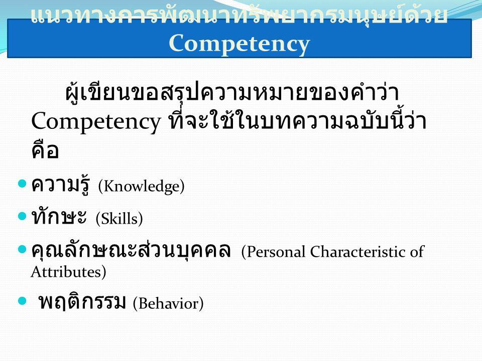 แนวทางการพัฒนาทรัพยากรมนุษย์ด้วย Competency ผู้เขียนขอสรุปความหมายของคำว่า Competency ที่จะใช้ในบทความฉบับนี้ว่า คือ ความรู้ (Knowledge) ทักษะ (Skills) คุณลักษณะส่วนบุคคล (Personal Characteristic of Attributes) พฤติกรรม (Behavior)