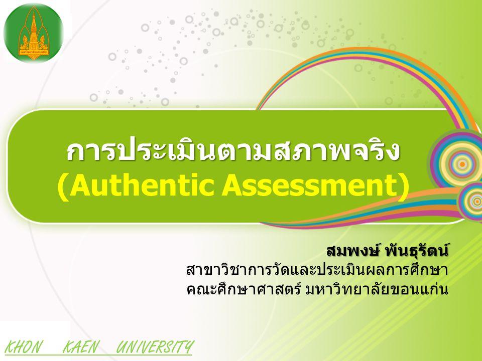 KHON KAEN UNIVERSITY การประเมินตามสภาพจริง การประเมินตามสภาพจริง (Authentic Assessment) สมพงษ์ พันธุรัตน์ สมพงษ์ พันธุรัตน์ สาขาวิชาการวัดและประเมินผลการศึกษา คณะศึกษาศาสตร์ มหาวิทยาลัยขอนแก่น