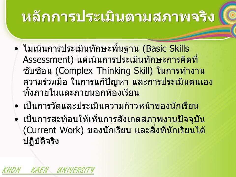 KHON KAEN UNIVERSITY หลักการประเมินตามสภาพจริง ไม่เน้นการประเมินทักษะพื้นฐาน (Basic Skills Assessment) แต่เน้นการประเมินทักษะการคิดที่ ซับซ้อน (Comple