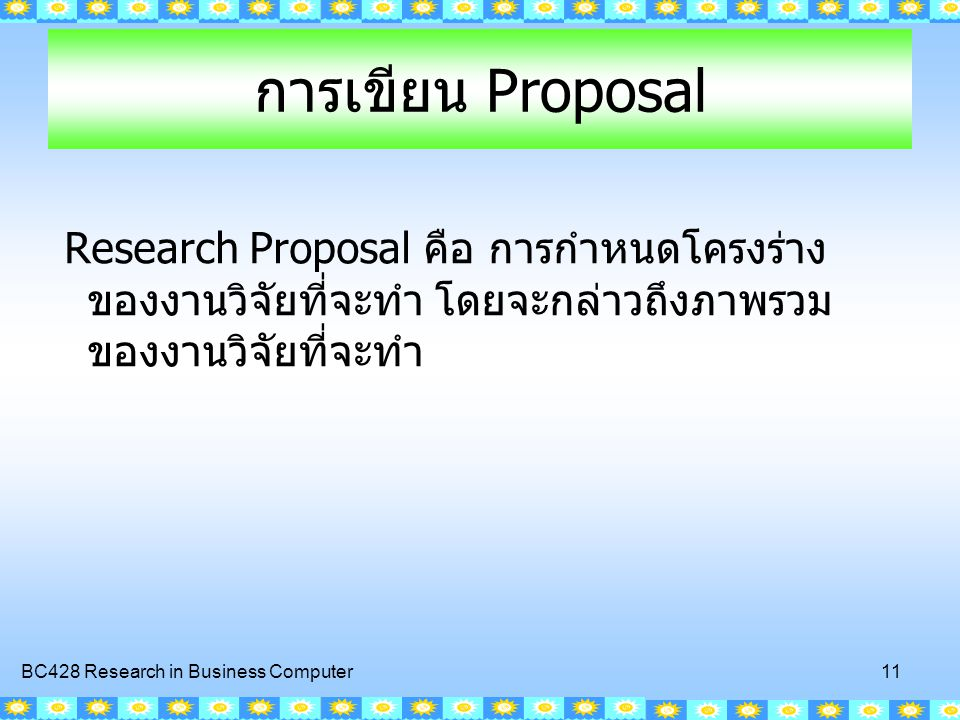 BC428 Research in Business Computer 11 การเขียน Proposal Research Proposal คือ การกำหนดโครงร่าง ของงานวิจัยที่จะทำ โดยจะกล่าวถึงภาพรวม ของงานวิจัยที่จ