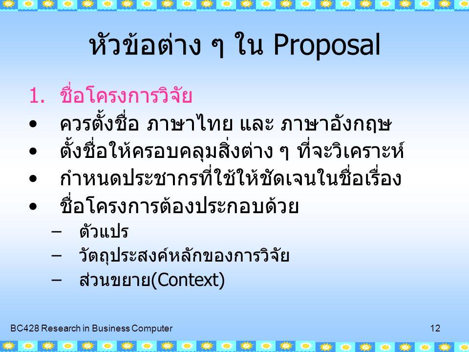 BC428 Research in Business Computer 12 หัวข้อต่าง ๆ ใน Proposal 1.ชื่อโครงการวิจัย ควรตั้งชื่อ ภาษาไทย และ ภาษาอังกฤษ ตั้งชื่อให้ครอบคลุมสิ่งต่าง ๆ ที