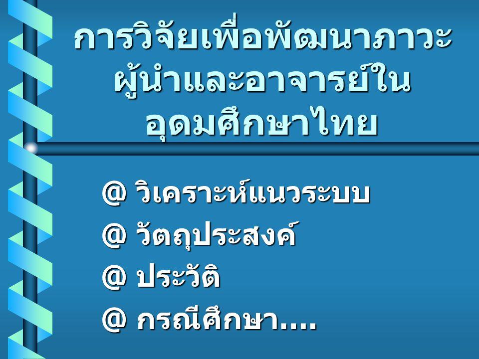 เสนอผลการวิจัย b ผลการวิจัยจะ บอกถึงทักษะภาวะ ผู้นำที่จำเป็นและ รูปแบบการพัฒนา บุคลากรที่ต้องการ ของผู้บริหารใน อุดมศึกษาไทย