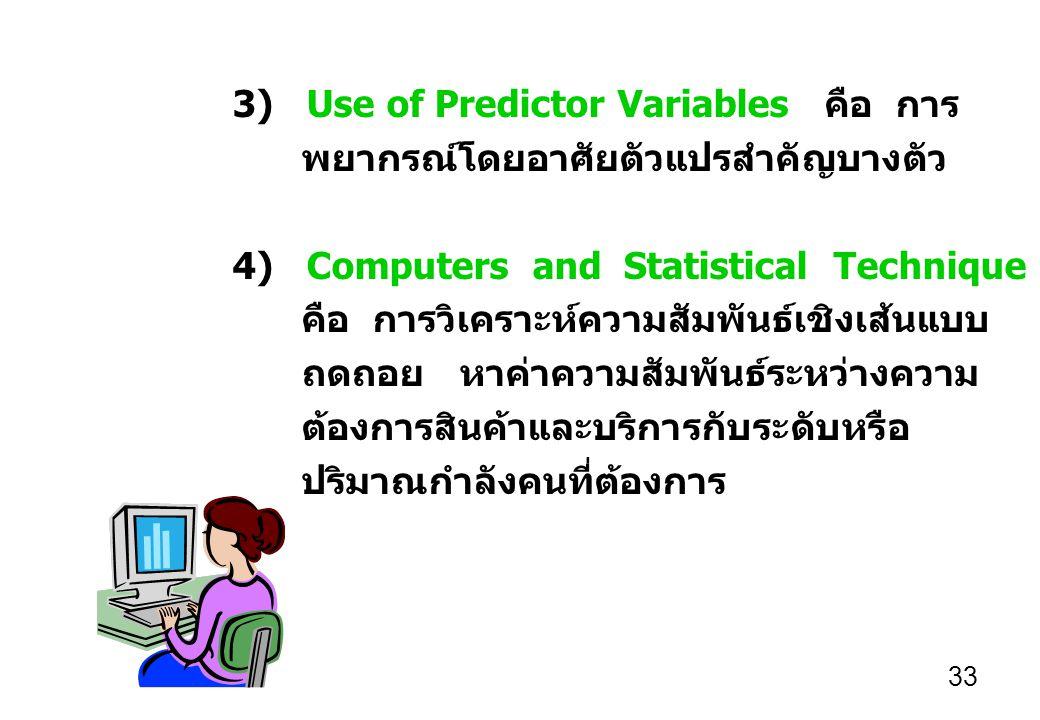 33 3) Use of Predictor Variables คือ การ พยากรณ์โดยอาศัยตัวแปรสำคัญบางตัว 4) Computers and Statistical Technique คือ การวิเคราะห์ความสัมพันธ์เชิงเส้นแบบ ถดถอย หาค่าความสัมพันธ์ระหว่างความ ต้องการสินค้าและบริการกับระดับหรือ ปริมาณกำลังคนที่ต้องการ