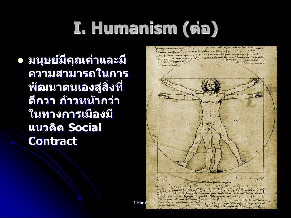 I. Humanism (ต่อ) มนุษย์มีคุณค่าและมี ความสามารถในการ พัฒนาตนเองสู่สิ่งที่ ดีกว่า ก้าวหน้ากว่า ในทางการเมืองมี แนวคิด Social Contract มนุษย์มีคุณค่าแล