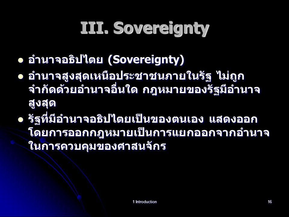 III. Sovereignty อำนาจอธิปไตย (Sovereignty) อำนาจอธิปไตย (Sovereignty) อำนาจสูงสุดเหนือประชาชนภายในรัฐ ไม่ถูก จำกัดด้วยอำนาจอื่นใด กฎหมายของรัฐมีอำนาจ