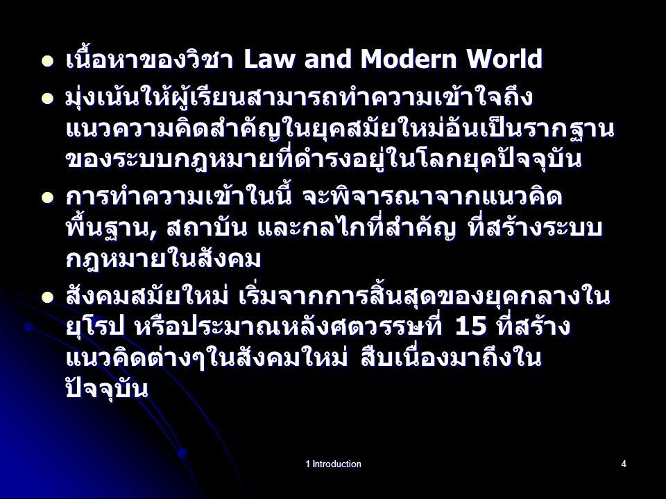 เนื้อหาของวิชา Law and Modern World เนื้อหาของวิชา Law and Modern World มุ่งเน้นให้ผู้เรียนสามารถทำความเข้าใจถึง แนวความคิดสำคัญในยุคสมัยใหม่อันเป็นรากฐาน ของระบบกฎหมายที่ดำรงอยู่ในโลกยุคปัจจุบัน มุ่งเน้นให้ผู้เรียนสามารถทำความเข้าใจถึง แนวความคิดสำคัญในยุคสมัยใหม่อันเป็นรากฐาน ของระบบกฎหมายที่ดำรงอยู่ในโลกยุคปัจจุบัน การทำความเข้าในนี้ จะพิจารณาจากแนวคิด พื้นฐาน, สถาบัน และกลไกที่สำคัญ ที่สร้างระบบ กฎหมายในสังคม การทำความเข้าในนี้ จะพิจารณาจากแนวคิด พื้นฐาน, สถาบัน และกลไกที่สำคัญ ที่สร้างระบบ กฎหมายในสังคม สังคมสมัยใหม่ เริ่มจากการสิ้นสุดของยุคกลางใน ยุโรป หรือประมาณหลังศตวรรษที่ 15 ที่สร้าง แนวคิดต่างๆในสังคมใหม่ สืบเนื่องมาถึงใน ปัจจุบัน สังคมสมัยใหม่ เริ่มจากการสิ้นสุดของยุคกลางใน ยุโรป หรือประมาณหลังศตวรรษที่ 15 ที่สร้าง แนวคิดต่างๆในสังคมใหม่ สืบเนื่องมาถึงใน ปัจจุบัน 1 Introduction4