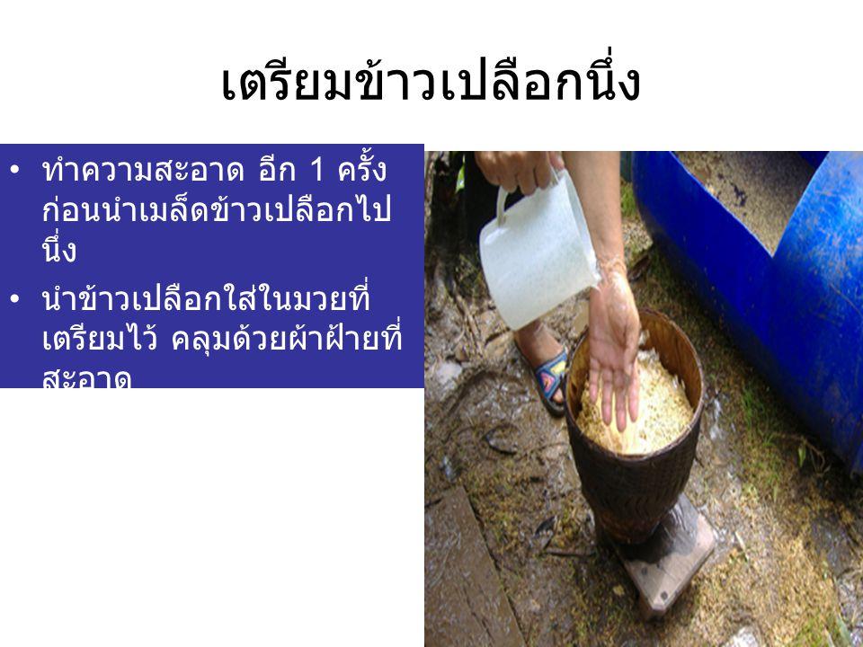 เตรียมข้าวเปลือกนึ่ง ทำความสะอาด อีก 1 ครั้ง ก่อนนำเมล็ดข้าวเปลือกไป นึ่ง นำข้าวเปลือกใส่ในมวยที่ เตรียมไว้ คลุมด้วยผ้าฝ้ายที่ สะอาด
