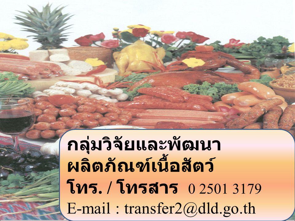 20 กลุ่มวิจัยและพัฒนา ผลิตภัณฑ์เนื้อสัตว์ โทร. / โทรสาร 0 2501 3179 E-mail : transfer2@dld.go.th