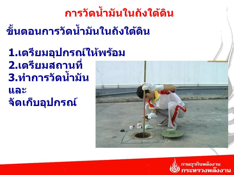 การวัดน้ำมันในถังใต้ดิน ขั้นตอนการวัดน้ำมันในถังใต้ดิน 1.เตรียมอุปกรณ์ให้พร้อม 2.เตรียมสถานที่ 3.ทำการวัดน้ำมัน และ จัดเก็บอุปกรณ์
