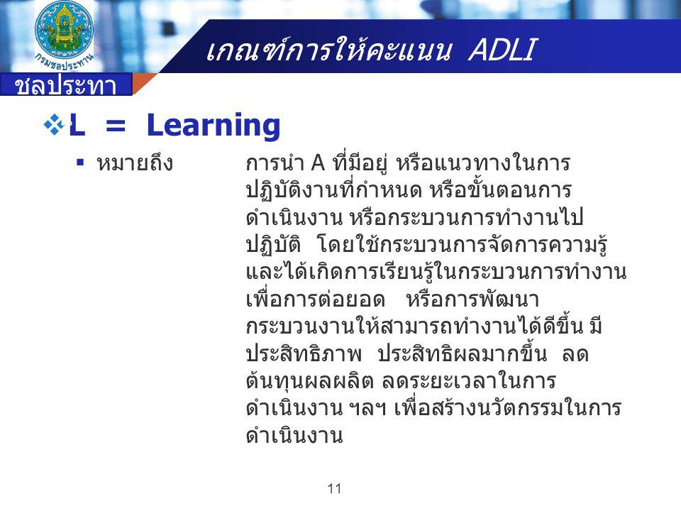 Company name  L = Learning  หมายถึงการนำ A ที่มีอยู่ หรือแนวทางในการ ปฏิบัติงานที่กำหนด หรือขั้นตอนการ ดำเนินงาน หรือกระบวนการทำงานไป ปฏิบัติ โดยใช้