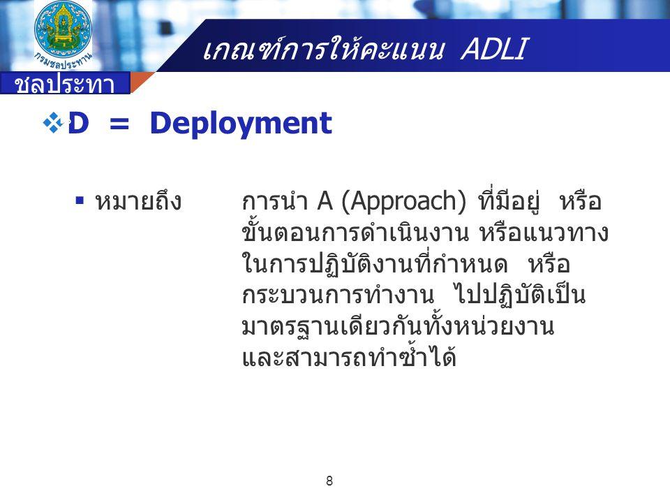 Company name  D = Deployment  หมายถึงการนำ A (Approach) ที่มีอยู่ หรือ ขั้นตอนการดำเนินงาน หรือแนวทาง ในการปฏิบัติงานที่กำหนด หรือ กระบวนการทำงาน ไป