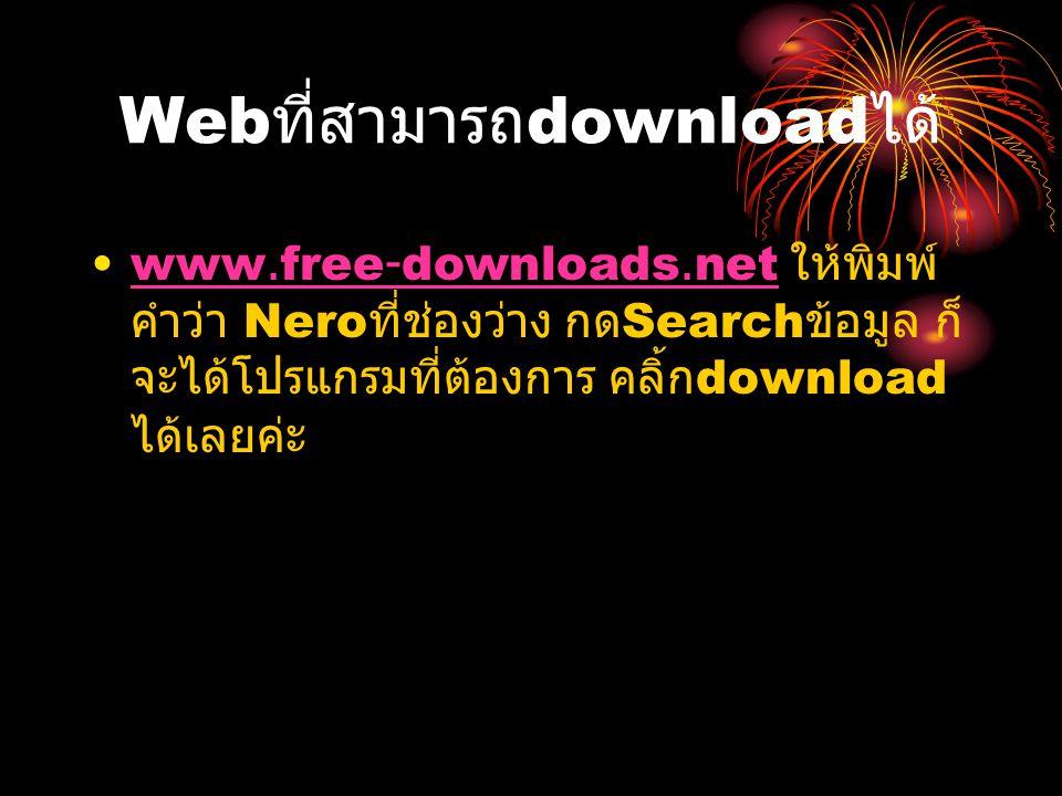 Web ที่สามารถ download ได้ www.free-downloads.net ให้พิมพ์ คำว่า Nero ที่ช่องว่าง กด Search ข้อมูล ก็ จะได้โปรแกรมที่ต้องการ คลิ้ก download ได้เลยค่ะw