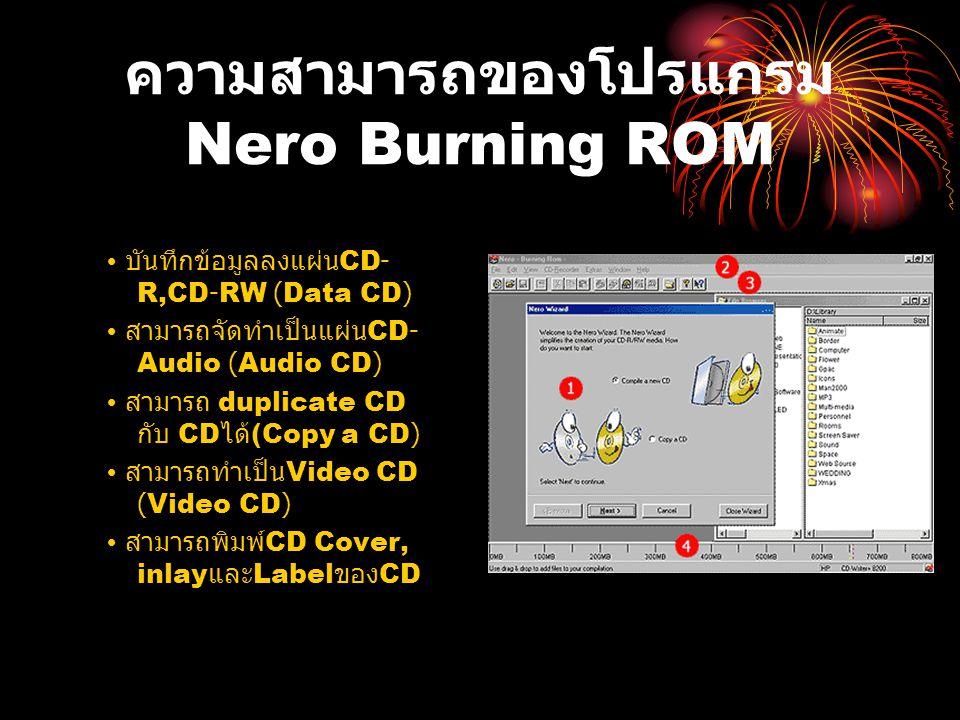 ความสามารถของโปรแกรม Nero Burning ROM บันทึกข้อมูลลงแผ่น CD- R,CD-RW (Data CD) สามารถจัดทำเป็นแผ่น CD- Audio (Audio CD) สามารถ duplicate CD กับ CD ได้ (Copy a CD) สามารถทำเป็น Video CD (Video CD) สามารถพิมพ์ CD Cover, inlay และ Label ของ CD