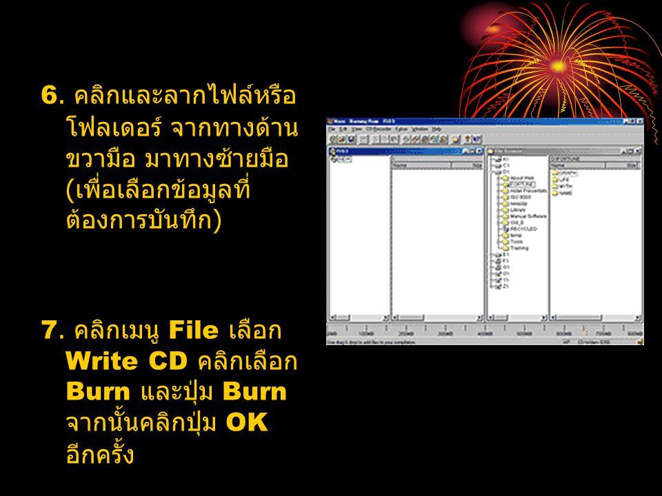 6. คลิกและลากไฟล์หรือ โฟลเดอร์ จากทางด้าน ขวามือ มาทางซ้ายมือ ( เพื่อเลือกข้อมูลที่ ต้องการบันทึก ) 7. คลิกเมนู File เลือก Write CD คลิกเลือก Burn และ