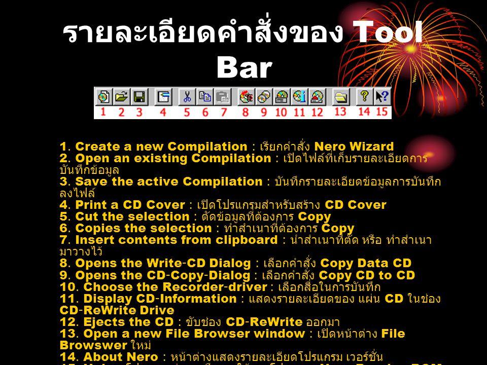 รายละเอียดคำสั่งของ Tool Bar 1.Create a new Compilation : เรียกคำสั่ง Nero Wizard 2.