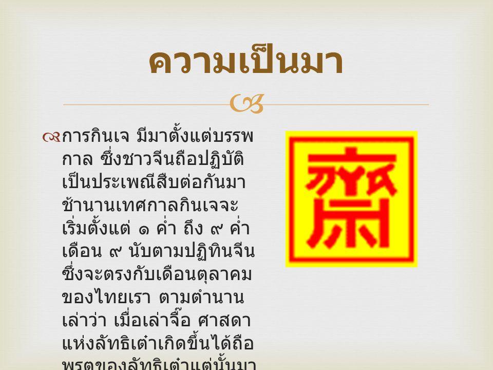  ความเป็นมา  การกินเจ มีมาตั้งแต่บรรพ กาล ซึ่งชาวจีนถือปฏิบัติ เป็นประเพณีสืบต่อกันมา ช้านานเทศกาลกินเจจะ เริ่มตั้งแต่ ๑ ค่ำ ถึง ๙ ค่ำ เดือน ๙ นับตามปฏิทินจีน ซึ่งจะตรงกับเดือนตุลาคม ของไทยเรา ตามตำนาน เล่าว่า เมื่อเล่าจื๊อ ศาสดา แห่งลัทธิเต๋าเกิดขึ้นได้ถือ พรตของลัทธิเต๋าแต่นั้นมา