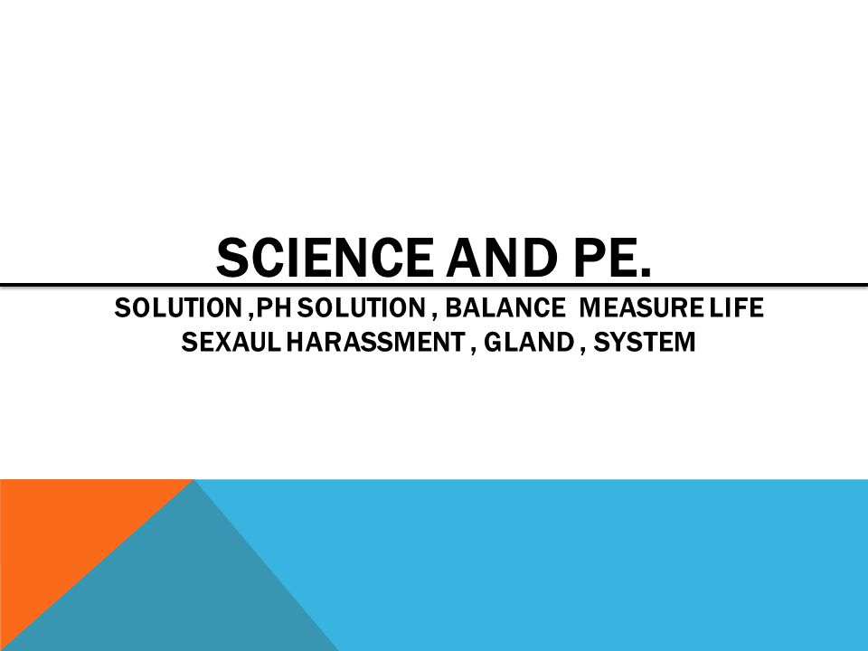 SCIENCE AND PE. SOLUTION,PH SOLUTION, BALANCE MEASURE LIFE SEXAUL HARASSMENT, GLAND, SYSTEM