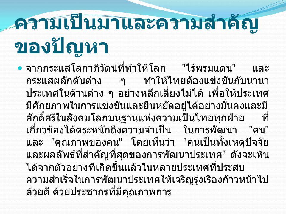ความเป็นมาและความสำคัญ ของปัญหา จากกระแสโลกาภิวัตน์ที่ทำให้โลก ไร้พรมแดน และ กระแสผลักดันต่าง ๆ ทำให้ไทยต้องแข่งขันกับนานา ประเทศในด้านต่าง ๆ อย่างหลีกเลี่ยงไม่ได้ เพื่อให้ประเทศ มีศักยภาพในการแข่งขันและยืนหยัดอยู่ได้อย่างมั่นคงและมี ศักดิ์ศรีในสังคมโลกบนฐานแห่งความเป็นไทยทุกฝ่าย ที่ เกี่ยวข้องได้ตระหนักถึงความจำเป็น ในการพัฒนา คน และ คุณภาพของคน โดยเห็นว่า คนเป็นทั้งเหตุปัจจัย และผลลัพธ์ที่สำคัญที่สุดของการพัฒนาประเทศ ดังจะเห็น ได้จากตัวอย่างที่เกิดขึ้นแล้วในหลายประเทศที่ประสบ ความสำเร็จในการพัฒนาประเทศให้เจริญรุ่งเรืองก้าวหน้าไป ด้วยดี ด้วยประชากรที่มีคุณภาพการ