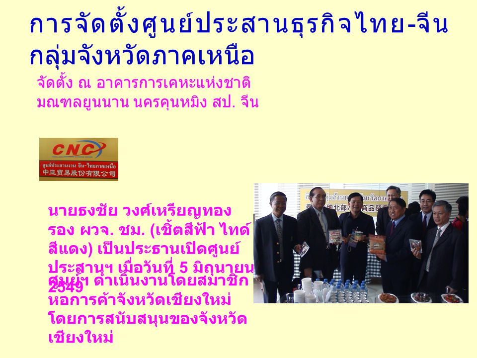 การจัดตั้งศูนย์ประสานธุรกิจไทย - จีน กลุ่มจังหวัดภาคเหนือ จัดตั้ง ณ อาคารการเคหะแห่งชาติ มณฑลยูนนาน นครคุนหมิง สป. จีน นายธงชัย วงศ์เหรียญทอง รอง ผวจ.