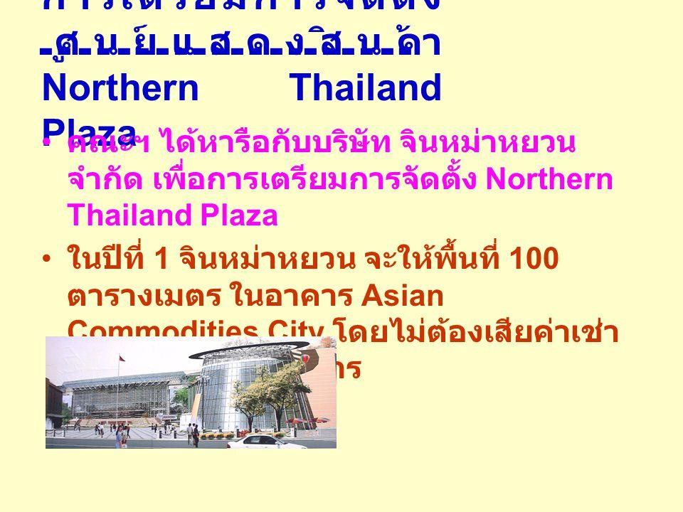 การเตรียมการจัดตั้ง ศูนย์แสดงสินค้า Northern Thailand Plaza คณะฯ ได้หารือกับบริษัท จินหม่าหยวน จำกัด เพื่อการเตรียมการจัดตั้ง Northern Thailand Plaza ในปีที่ 1 จินหม่าหยวน จะให้พื้นที่ 100 ตารางเมตร ในอาคาร Asian Commodities City โดยไม่ต้องเสียค่าเช่า เพื่อทดลองดำเนินการ