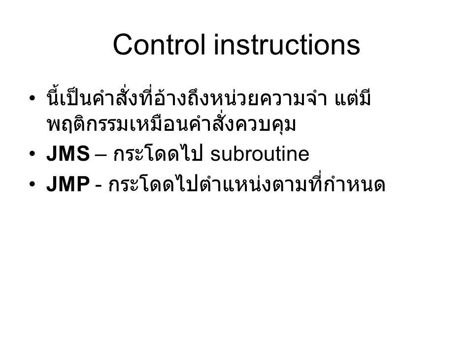 Control instructions นี้เป็นคำสั่งที่อ้างถึงหน่วยความจำ แต่มี พฤติกรรมเหมือนคำสั่งควบคุม JMS – กระโดดไป subroutine JMP - กระโดดไปตำแหน่งตามที่กำหนด