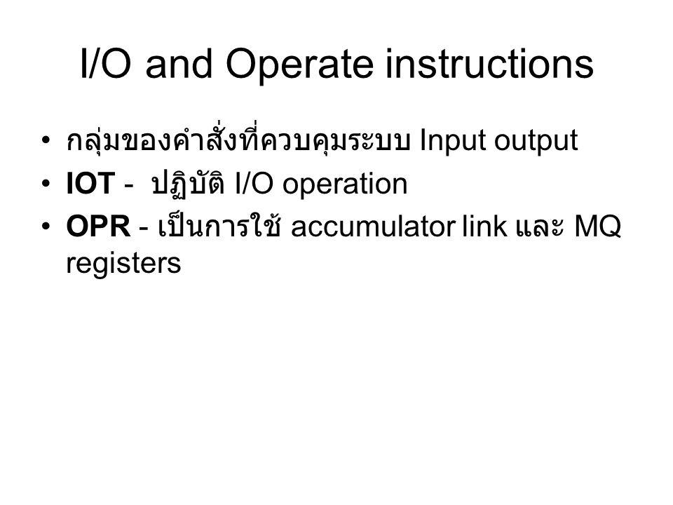 I/O and Operate instructions กลุ่มของคำสั่งที่ควบคุมระบบ Input output IOT - ปฏิบัติ I/O operation OPR - เป็นการใช้ accumulator link และ MQ registers