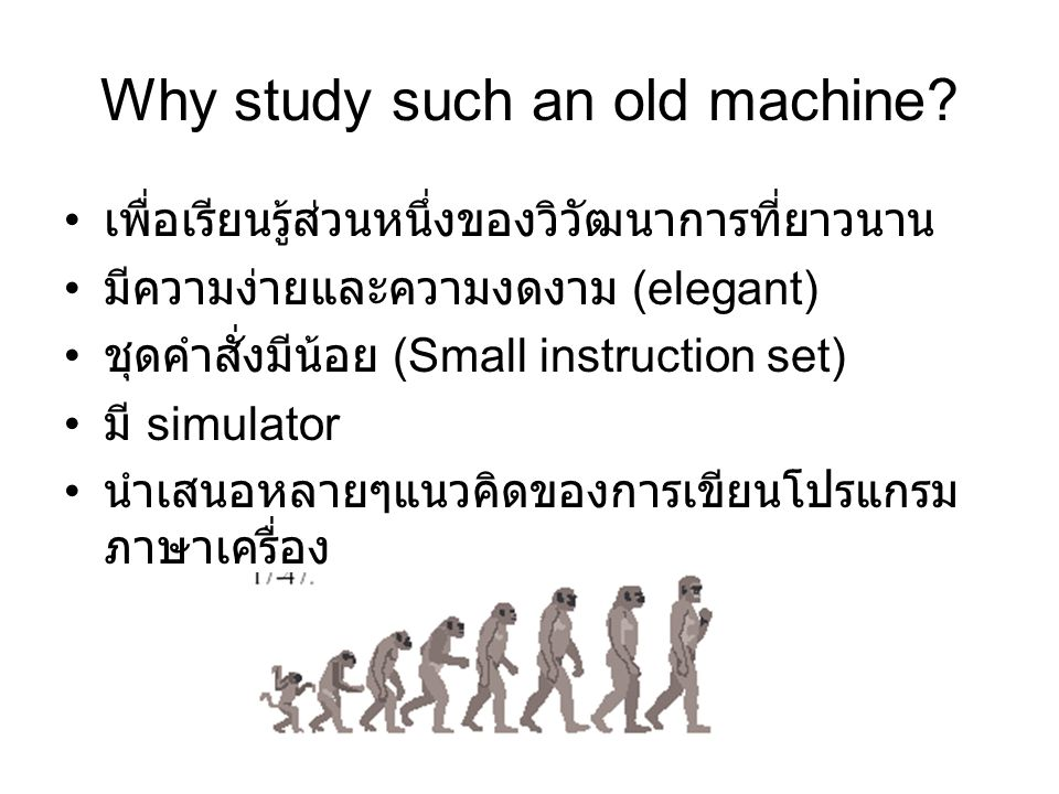 Why study such an old machine? เพื่อเรียนรู้ส่วนหนึ่งของวิวัฒนาการที่ยาวนาน มีความง่ายและความงดงาม (elegant) ชุดคำสั่งมีน้อย (Small instruction set) ม