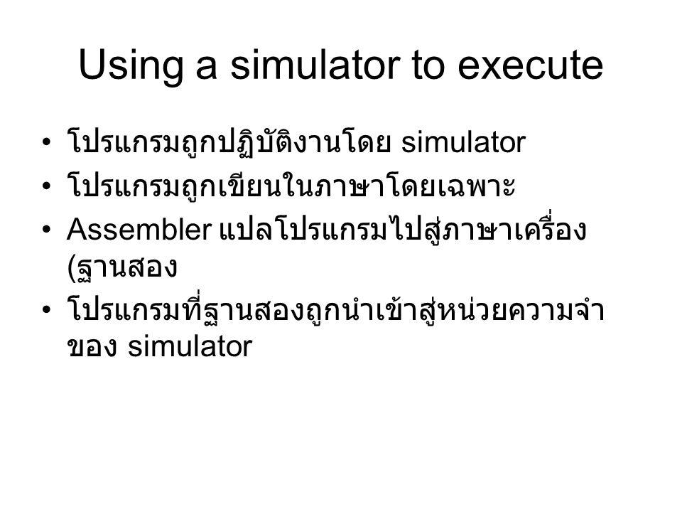 Using a simulator to execute โปรแกรมถูกปฏิบัติงานโดย simulator โปรแกรมถูกเขียนในภาษาโดยเฉพาะ Assembler แปลโปรแกรมไปสู่ภาษาเครื่อง ( ฐานสอง โปรแกรมที่ฐ