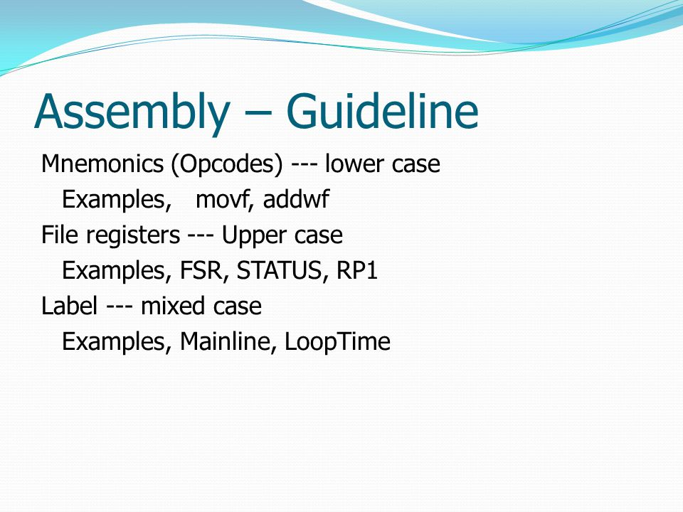 Assembly – Guideline Mnemonics (Opcodes) --- lower case Examples, movf, addwf File registers --- Upper case Examples, FSR, STATUS, RP1 Label --- mixed