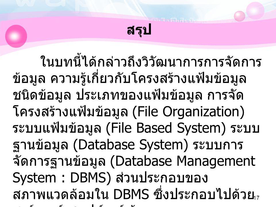 17 สรุป ในบทนี้ได้กล่าวถึงวิวัฒนาการการจัดการ ข้อมูล ความรู้เกี่ยวกับโครงสร้างแฟ้มข้อมูล ชนิดข้อมูล ประเภทของแฟ้มข้อมูล การจัด โครงสร้างแฟ้มข้อมูล (File Organization) ระบบแฟ้มข้อมูล (File Based System) ระบบ ฐานข้อมูล (Database System) ระบบการ จัดการฐานข้อมูล (Database Management System : DBMS) ส่วนประกอบของ สภาพแวดล้อมใน DBMS ซึ่งประกอบไปด้วย ฮาร์ดแวร์ ซอฟต์แวร์ ข้อมูล และบุคลากร