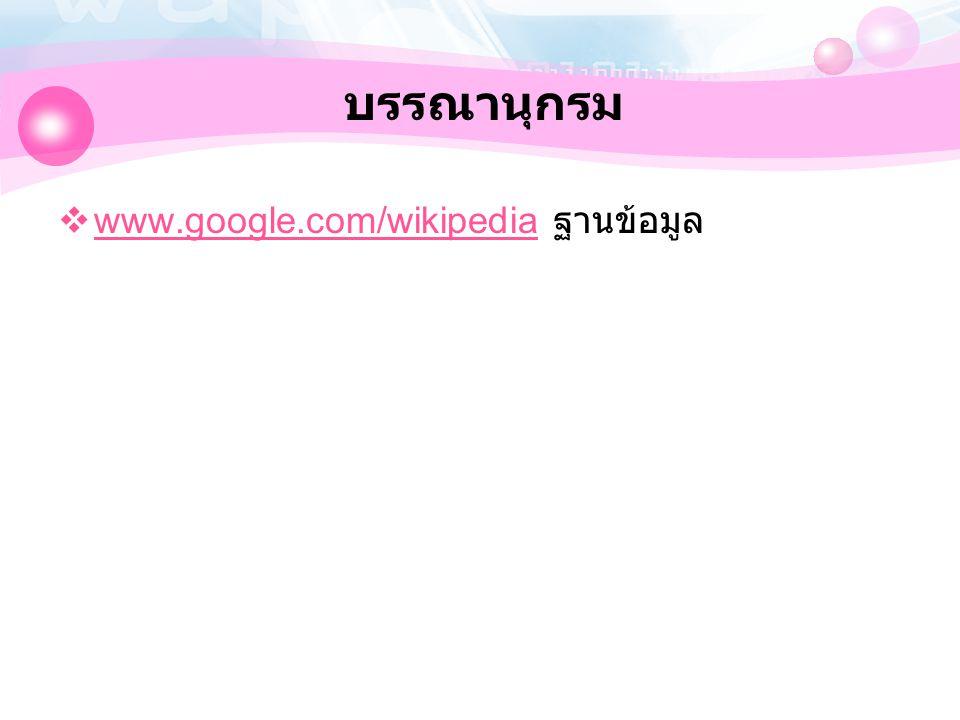 บรรณานุกรม  www.google.com/wikipedia ฐานข้อมูล www.google.com/wikipedia