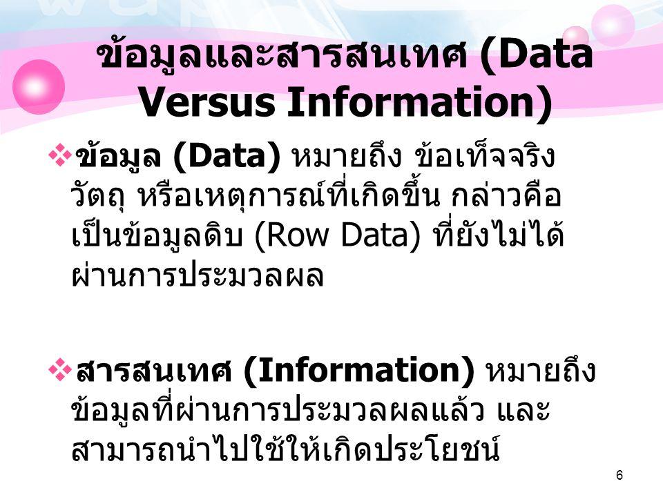 6 ข้อมูลและสารสนเทศ (Data Versus Information)  ข้อมูล (Data) หมายถึง ข้อเท็จจริง วัตถุ หรือเหตุการณ์ที่เกิดขึ้น กล่าวคือ เป็นข้อมูลดิบ (Row Data) ที่ยังไม่ได้ ผ่านการประมวลผล  สารสนเทศ (Information) หมายถึง ข้อมูลที่ผ่านการประมวลผลแล้ว และ สามารถนำไปใช้ให้เกิดประโยชน์