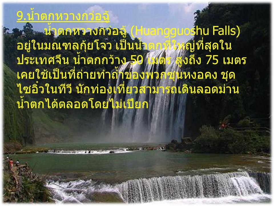 9. น้ำตกหวางกว่อฉู้ น้ำตกหวางกว่อฉู้ (Huangguoshu Falls) อยู่ในมณฑลกุ้ยโจว เป็นน้ำตกที่ใหญ่ที่สุดใน ประเทศจีน น้ำตกกว้าง 50 เมตร สูงถึง 75 เมตร เคยใช้