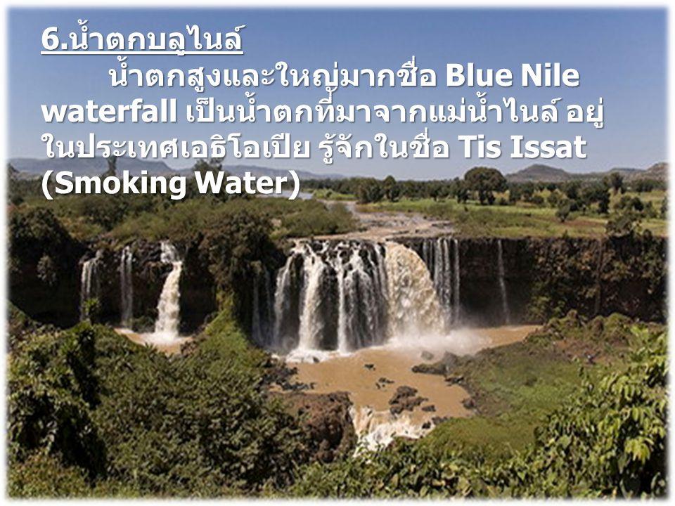 6. น้ำตกบลูไนล์ น้ำตกสูงและใหญ่มากชื่อ Blue Nile waterfall เป็นน้ำตกที่มาจากแม่น้ำไนล์ อยู่ ในประเทศเอธิโอเปีย รู้จักในชื่อ Tis Issat (Smoking Water)