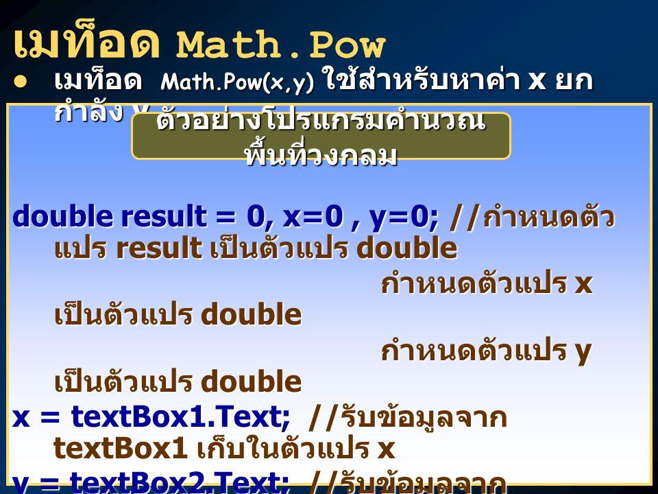 เมท็อด Math.Pow เมท็อด Math.Pow(x,y) ใช้สำหรับหาค่า x ยก กำลัง y เมท็อด Math.Pow(x,y) ใช้สำหรับหาค่า x ยก กำลัง y double result = 0, x=0, y=0; // กำหนดตัว แปร result เป็นตัวแปร double กำหนดตัวแปร x เป็นตัวแปร double กำหนดตัวแปร x เป็นตัวแปร double กำหนดตัวแปร y เป็นตัวแปร double กำหนดตัวแปร y เป็นตัวแปร double x = textBox1.Text; // รับข้อมูลจาก textBox1 เก็บในตัวแปร x y = textBox2.Text; // รับข้อมูลจาก textBox2 เก็บในตัวแปร y result = Math.Pow(x,y); // ใช้เมท็อด Math.Pow คำนวณค่า x ยกกำลัง y เก็บผลลัพธ์ไว้ในตัวแปร result เก็บผลลัพธ์ไว้ในตัวแปร result textBox3.Text = result.ToString(); // เปลี่ยนผลลัพธ์ result ให้เป็นข้อมูล ชนิด string แล้ว แสดงผลทาง textBox3 ชนิด string แล้ว แสดงผลทาง textBox3 ตัวอย่างโปรแกรมคำนวณ พื้นที่วงกลม