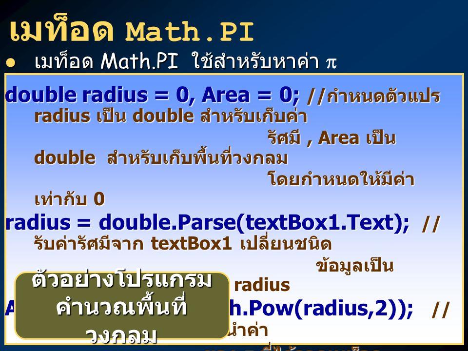 เมท็อด Math.PI เมท็อด Math.PI ใช้สำหรับหาค่า เมท็อด Math.PI ใช้สำหรับหาค่า  double radius = 0, Area = 0; // กำหนดตัวแปร radius เป็น double สำหรับเก็บค่า รัศมี, Area เป็น double สำหรับเก็บพื้นที่วงกลม รัศมี, Area เป็น double สำหรับเก็บพื้นที่วงกลม โดยกำหนดให้มีค่า เท่ากับ 0 โดยกำหนดให้มีค่า เท่ากับ 0 radius = double.Parse(textBox1.Text); // รับค่ารัศมีจาก textBox1 เปลี่ยนชนิด ข้อมูลเป็น double เก็บไว้ในตัวแปร radius ข้อมูลเป็น double เก็บไว้ในตัวแปร radius Area = Math.PI*(Math.Pow(radius,2)); // คำนวณพื้นที่วงกลมโดยนำค่า ของ ที่ได้จากเมท็อด Math.PI มาคูณกับ รัศมีกำลังสอง ของ  ที่ได้จากเมท็อด Math.PI มาคูณกับ รัศมีกำลังสอง textBox2.Text = Area.ToString( #,###.## ); // เปลี่ยน ผลลัพธ์จากตัวแปร Area ชนิด double ให้เป็นข้อมูล Area ชนิด double ให้เป็นข้อมูล ชนิด string แล้วแสดงผลใน ชนิด string แล้วแสดงผลใน textBox2 ตามรูปแบบที่กำหนด textBox2 ตามรูปแบบที่กำหนด ตัวอย่างโปรแกรม คำนวณพื้นที่ วงกลม