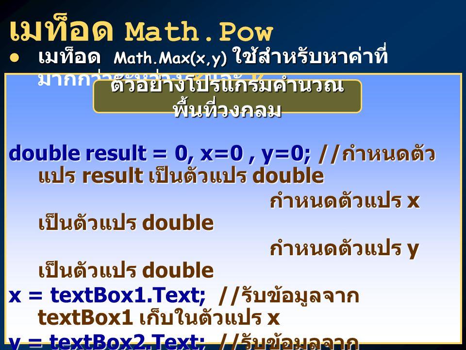 เมท็อด Math.Pow เมท็อด Math.Max(x,y) ใช้สำหรับหา เมท็อด Math.Max(x,y) ใช้สำหรับหาค่าที่ มากกว่าระหว่าง x และ y double result = 0, x=0, y=0; // กำหนดตัว แปร result เป็นตัวแปร double กำหนดตัวแปร x เป็นตัวแปร double กำหนดตัวแปร x เป็นตัวแปร double กำหนดตัวแปร y เป็นตัวแปร double กำหนดตัวแปร y เป็นตัวแปร double x = textBox1.Text; // รับข้อมูลจาก textBox1 เก็บในตัวแปร x y = textBox2.Text; // รับข้อมูลจาก textBox2 เก็บในตัวแปร y result = Math.Max(x,y); // ใช้เมท็อด Math.Max คำนวณค่าที่มากกว่า ระหว่าง x และ y เก็บ ผลลัพธ์ไว้ในตัวแปร result ระหว่าง x และ y เก็บ ผลลัพธ์ไว้ในตัวแปร result textBox3.Text = result.ToString(); // เปลี่ยนผลลัพธ์ result ให้เป็นข้อมูล ชนิด string แล้ว แสดงผลทาง textBox3 ชนิด string แล้ว แสดงผลทาง textBox3 ตัวอย่างโปรแกรมคำนวณ พื้นที่วงกลม